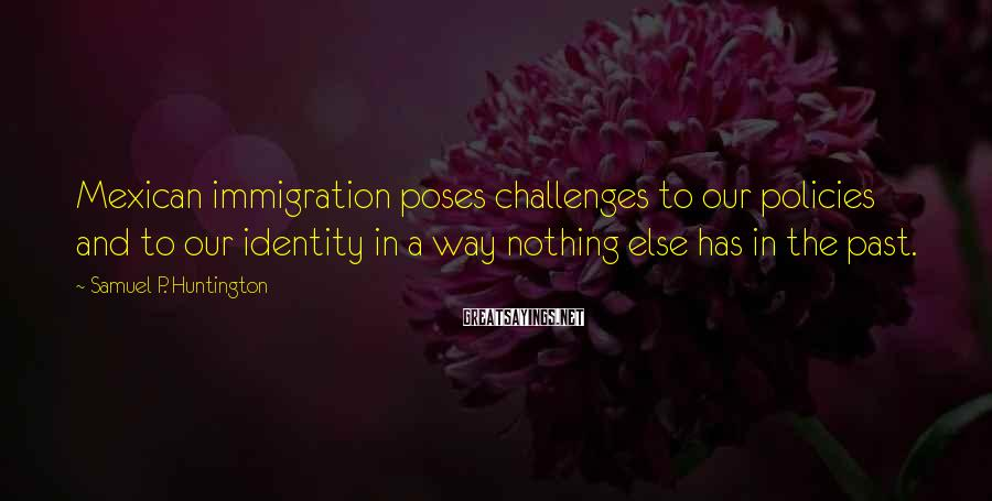 Samuel P. Huntington Sayings: Mexican immigration poses challenges to our policies and to our identity in a way nothing