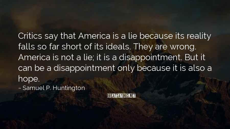 Samuel P. Huntington Sayings: Critics say that America is a lie because its reality falls so far short of
