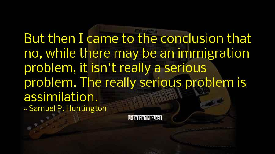 Samuel P. Huntington Sayings: But then I came to the conclusion that no, while there may be an immigration