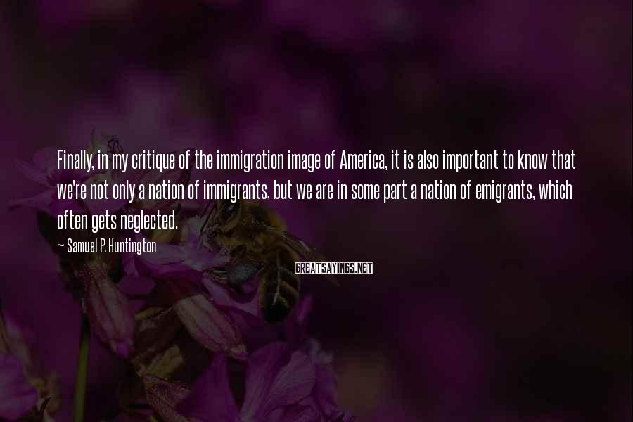 Samuel P. Huntington Sayings: Finally, in my critique of the immigration image of America, it is also important to