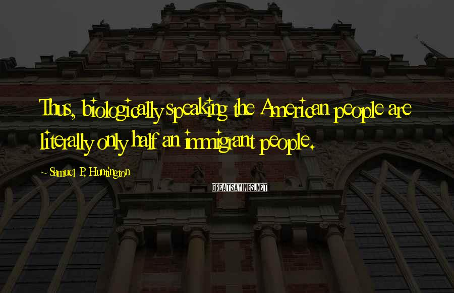 Samuel P. Huntington Sayings: Thus, biologically speaking the American people are literally only half an immigrant people.