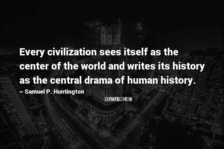 Samuel P. Huntington Sayings: Every civilization sees itself as the center of the world and writes its history as