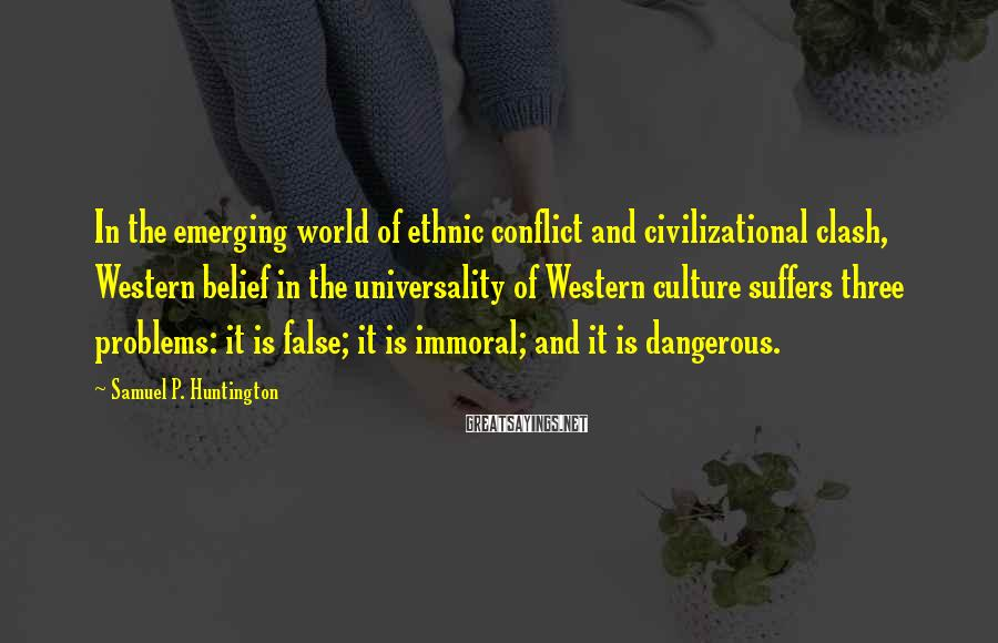 Samuel P. Huntington Sayings: In the emerging world of ethnic conflict and civilizational clash, Western belief in the universality