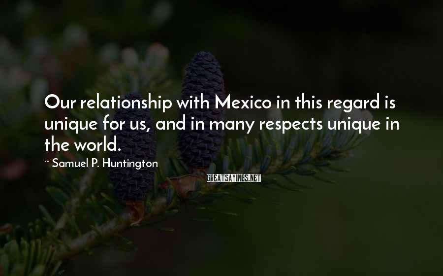 Samuel P. Huntington Sayings: Our relationship with Mexico in this regard is unique for us, and in many respects
