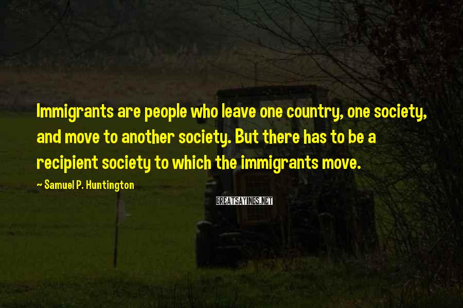 Samuel P. Huntington Sayings: Immigrants are people who leave one country, one society, and move to another society. But