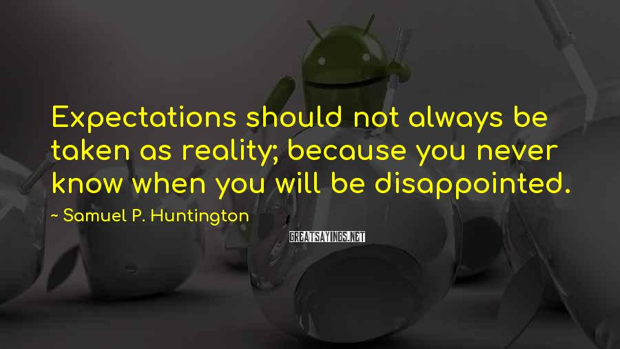Samuel P. Huntington Sayings: Expectations should not always be taken as reality; because you never know when you will