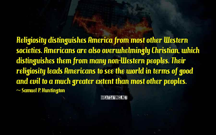 Samuel P. Huntington Sayings: Religiosity distinguishes America from most other Western societies. Americans are also overwhelmingly Christian, which distinguishes