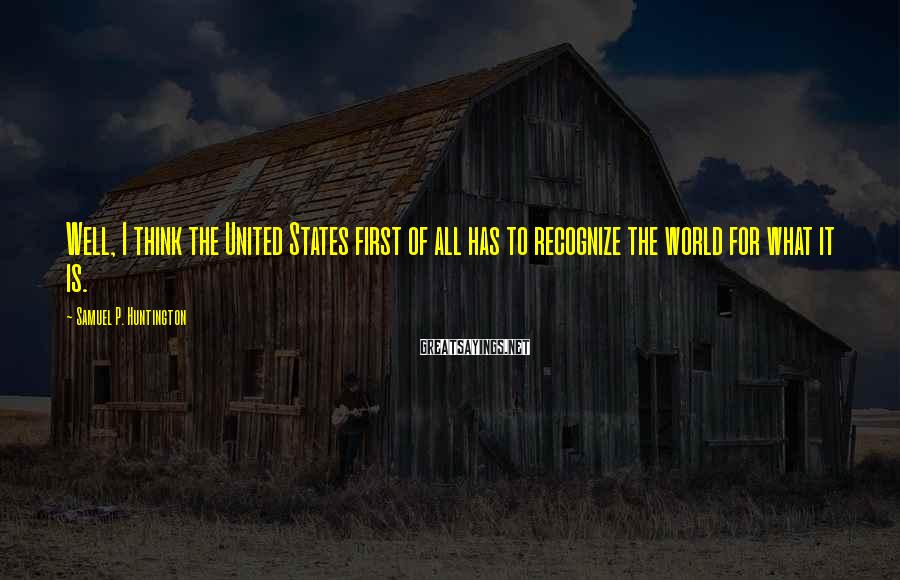 Samuel P. Huntington Sayings: Well, I think the United States first of all has to recognize the world for