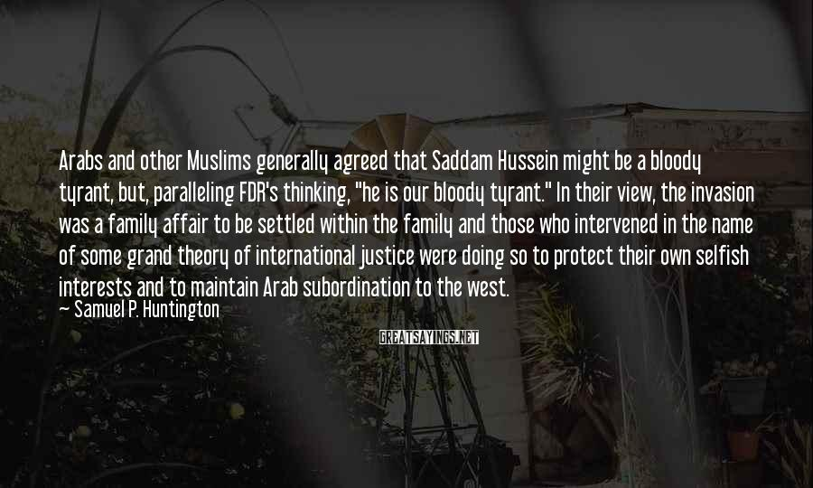 Samuel P. Huntington Sayings: Arabs and other Muslims generally agreed that Saddam Hussein might be a bloody tyrant, but,