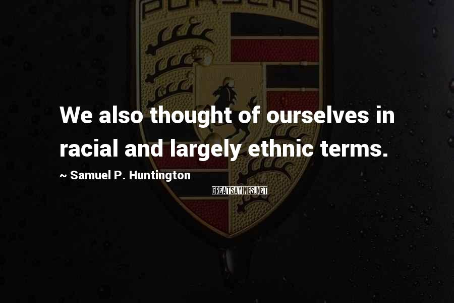 Samuel P. Huntington Sayings: We also thought of ourselves in racial and largely ethnic terms.