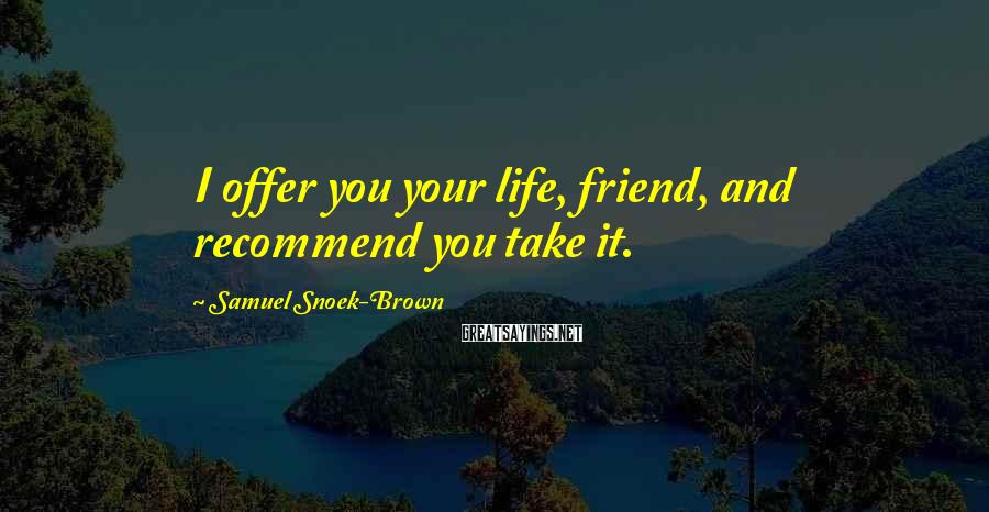 Samuel Snoek-Brown Sayings: I offer you your life, friend, and recommend you take it.