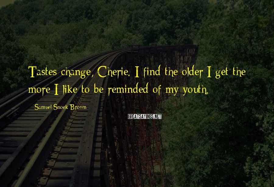 Samuel Snoek-Brown Sayings: Tastes change, Cherie. I find the older I get the more I like to be