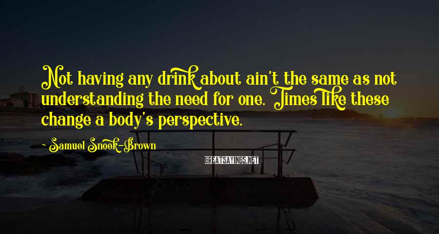 Samuel Snoek-Brown Sayings: Not having any drink about ain't the same as not understanding the need for one.
