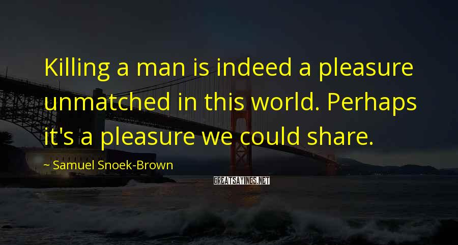 Samuel Snoek-Brown Sayings: Killing a man is indeed a pleasure unmatched in this world. Perhaps it's a pleasure