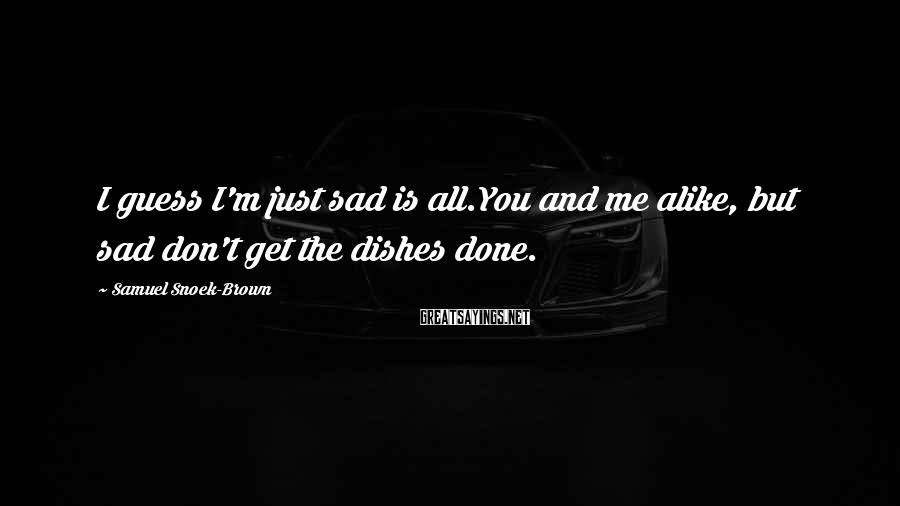 Samuel Snoek-Brown Sayings: I guess I'm just sad is all.You and me alike, but sad don't get the
