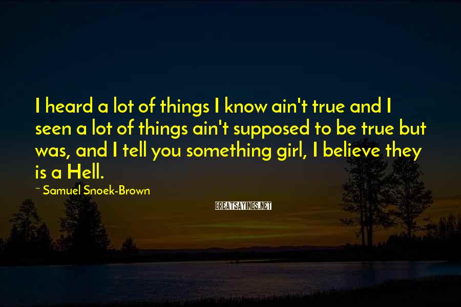 Samuel Snoek-Brown Sayings: I heard a lot of things I know ain't true and I seen a lot