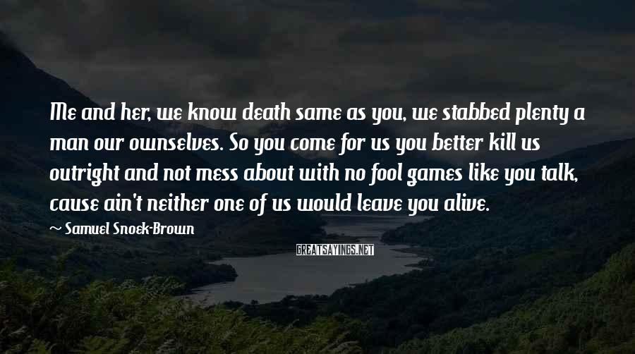 Samuel Snoek-Brown Sayings: Me and her, we know death same as you, we stabbed plenty a man our