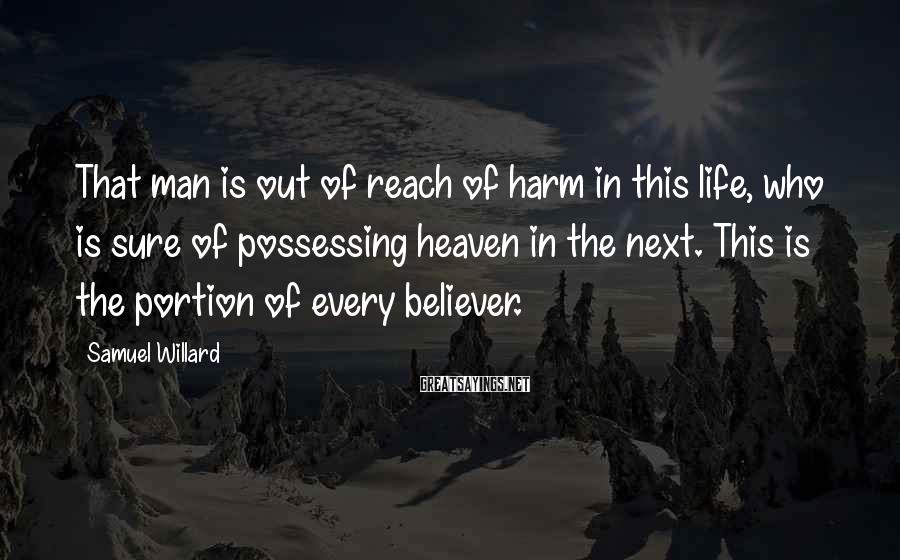 Samuel Willard Sayings: That man is out of reach of harm in this life, who is sure of