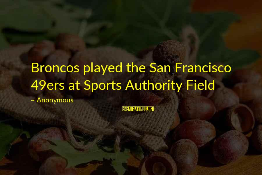 San Francisco 49ers Sayings By Anonymous: Broncos played the San Francisco 49ers at Sports Authority Field