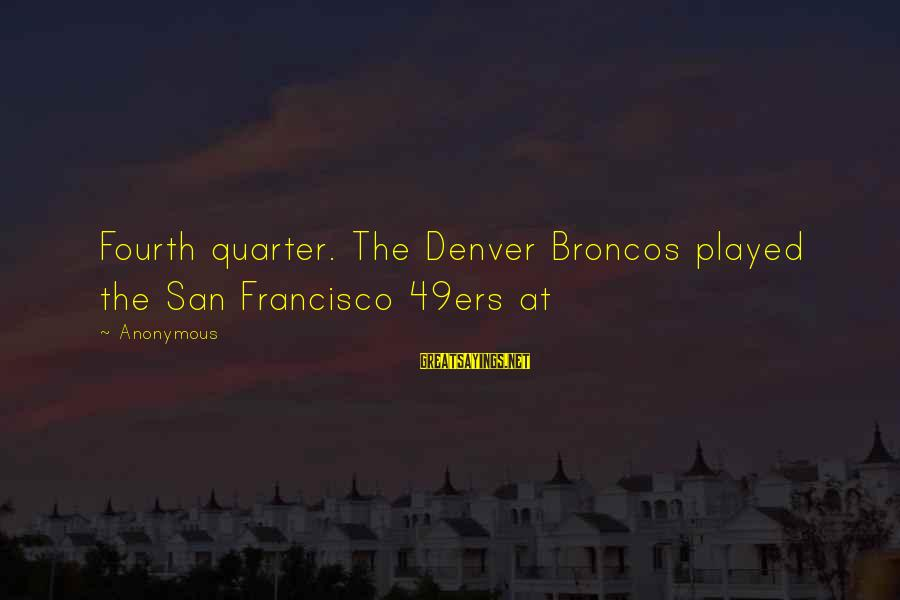 San Francisco 49ers Sayings By Anonymous: Fourth quarter. The Denver Broncos played the San Francisco 49ers at