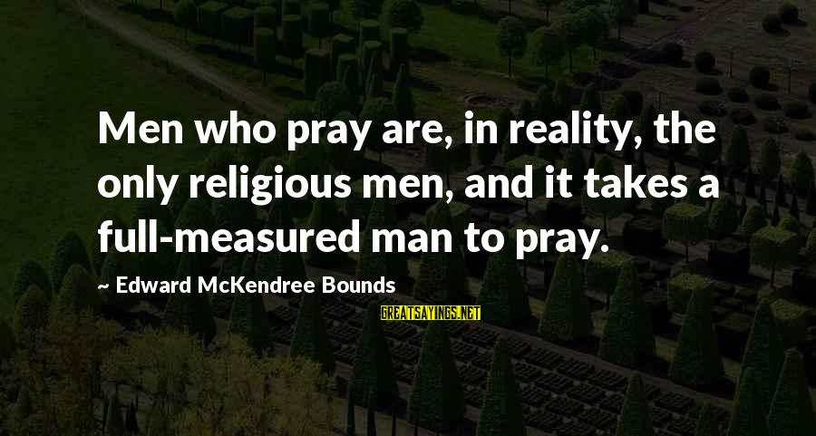 Sananda Sayings By Edward McKendree Bounds: Men who pray are, in reality, the only religious men, and it takes a full-measured