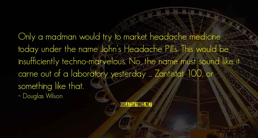 Sanay Malaman Mo Sayings By Douglas Wilson: Only a madman would try to market headache medicine today under the name John's Headache