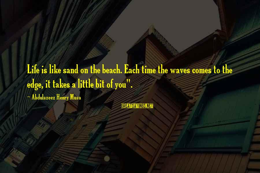 Sand On The Beach Sayings By Abdulazeez Henry Musa: Life is like sand on the beach. Each time the waves comes to the edge,
