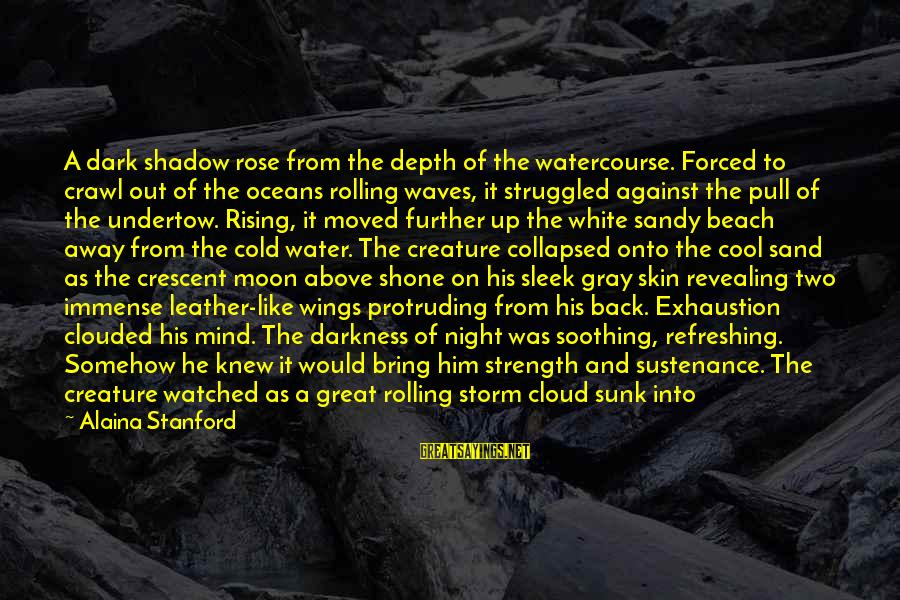 Sand On The Beach Sayings By Alaina Stanford: A dark shadow rose from the depth of the watercourse. Forced to crawl out of