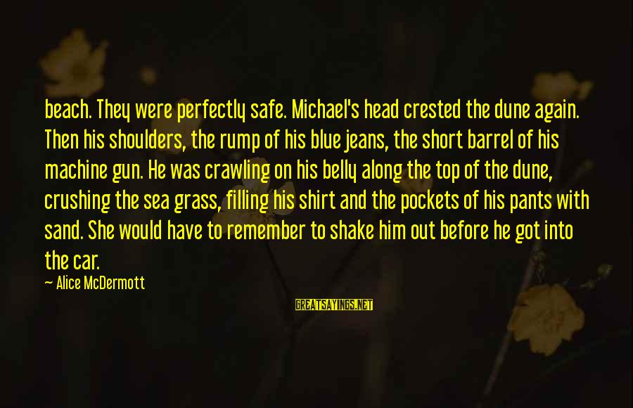 Sand On The Beach Sayings By Alice McDermott: beach. They were perfectly safe. Michael's head crested the dune again. Then his shoulders, the