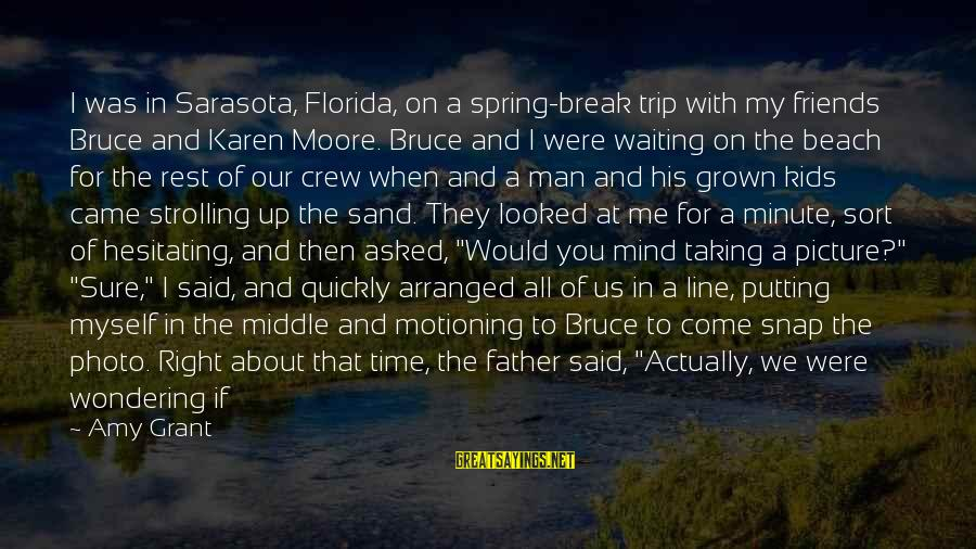 Sand On The Beach Sayings By Amy Grant: I was in Sarasota, Florida, on a spring-break trip with my friends Bruce and Karen