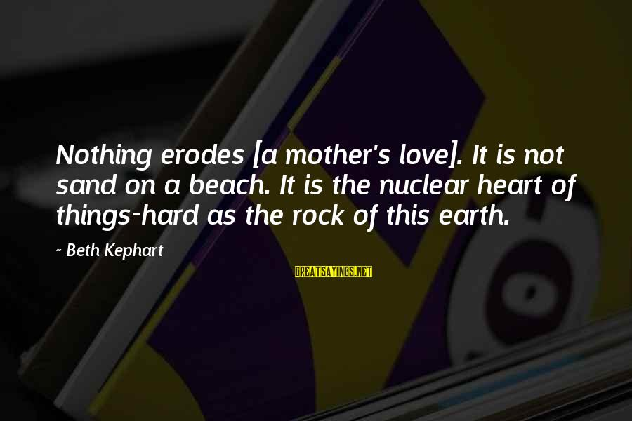 Sand On The Beach Sayings By Beth Kephart: Nothing erodes [a mother's love]. It is not sand on a beach. It is the