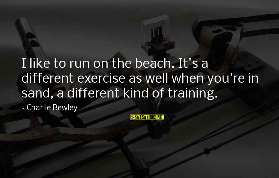 Sand On The Beach Sayings By Charlie Bewley: I like to run on the beach. It's a different exercise as well when you're