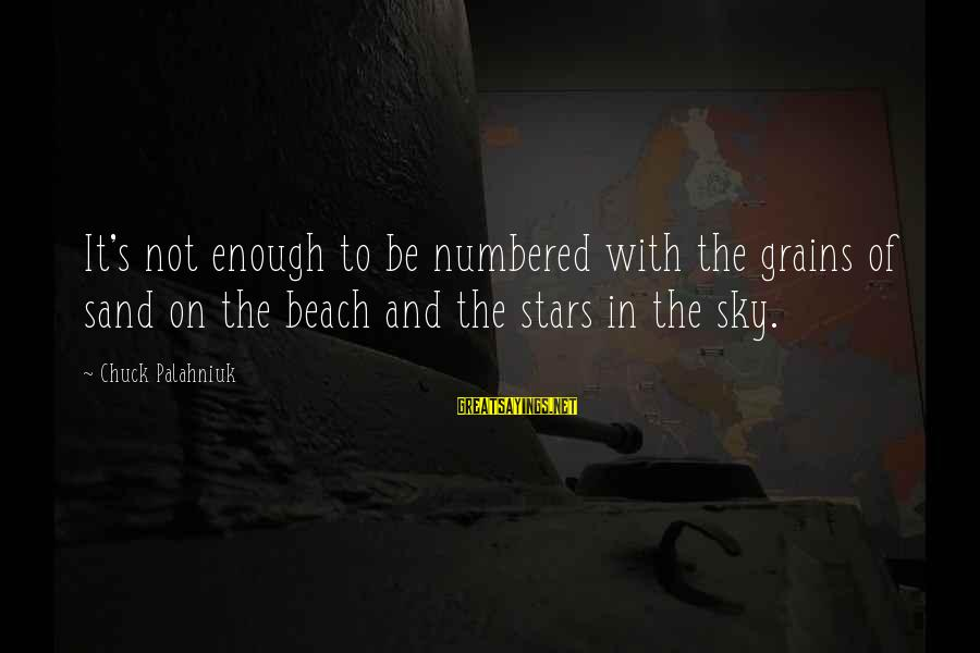 Sand On The Beach Sayings By Chuck Palahniuk: It's not enough to be numbered with the grains of sand on the beach and