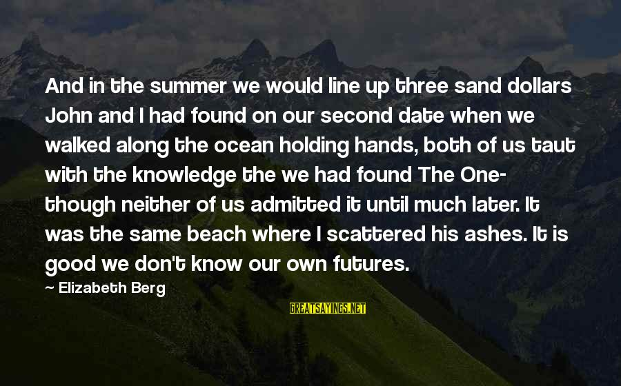 Sand On The Beach Sayings By Elizabeth Berg: And in the summer we would line up three sand dollars John and I had