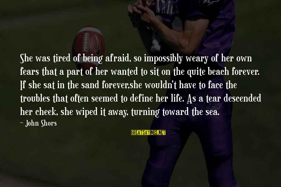 Sand On The Beach Sayings By John Shors: She was tired of being afraid, so impossibly weary of her own fears that a