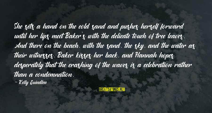 Sand On The Beach Sayings By Kelly Quindlen: She sets a hand on the cold sand and pushes herself forward until her lips