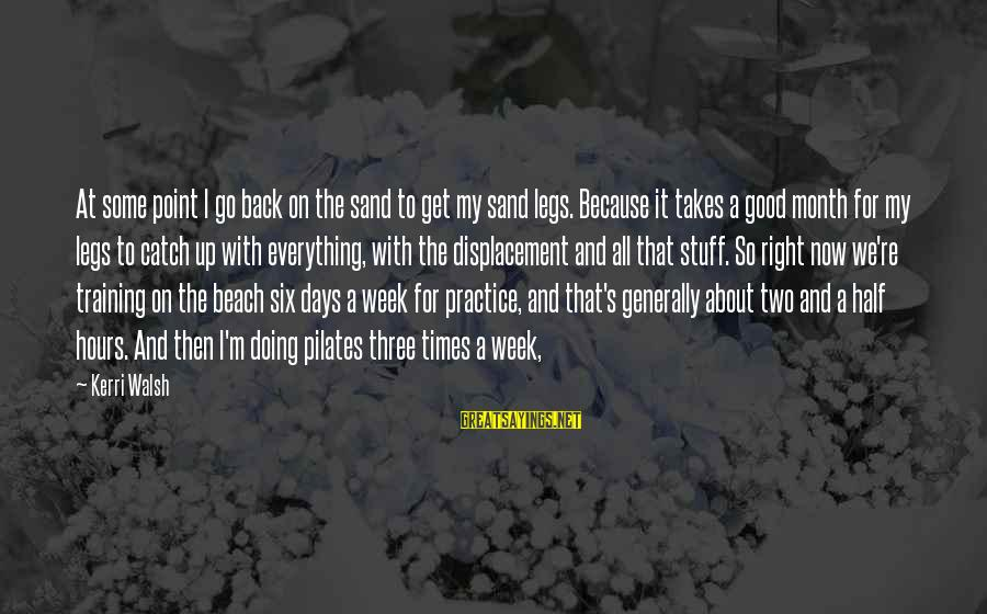 Sand On The Beach Sayings By Kerri Walsh: At some point I go back on the sand to get my sand legs. Because