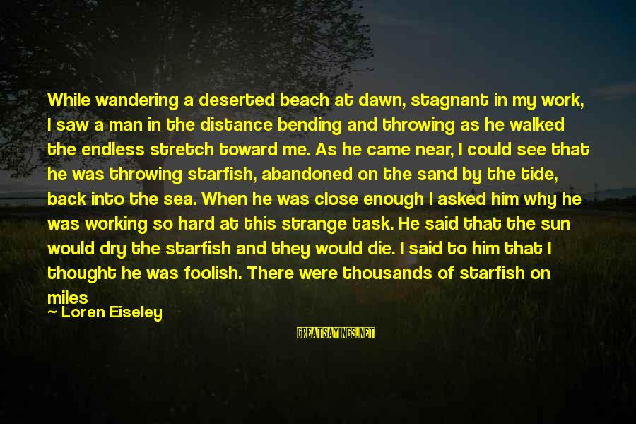 Sand On The Beach Sayings By Loren Eiseley: While wandering a deserted beach at dawn, stagnant in my work, I saw a man