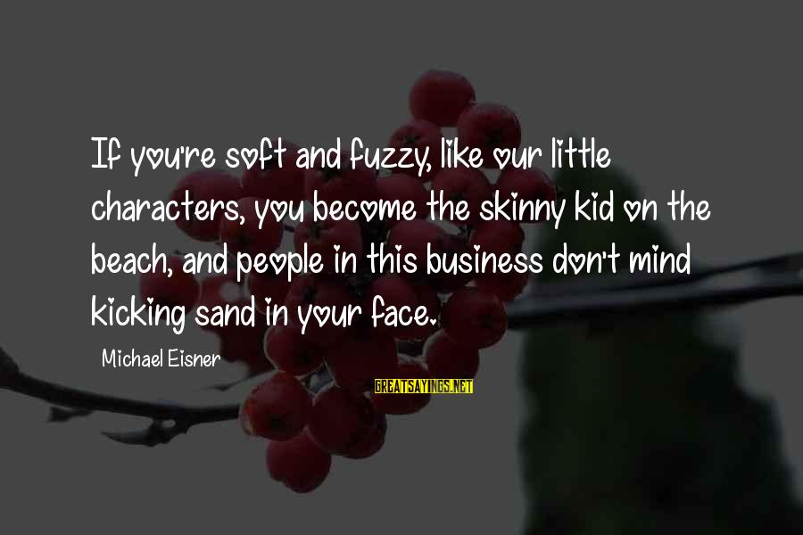 Sand On The Beach Sayings By Michael Eisner: If you're soft and fuzzy, like our little characters, you become the skinny kid on