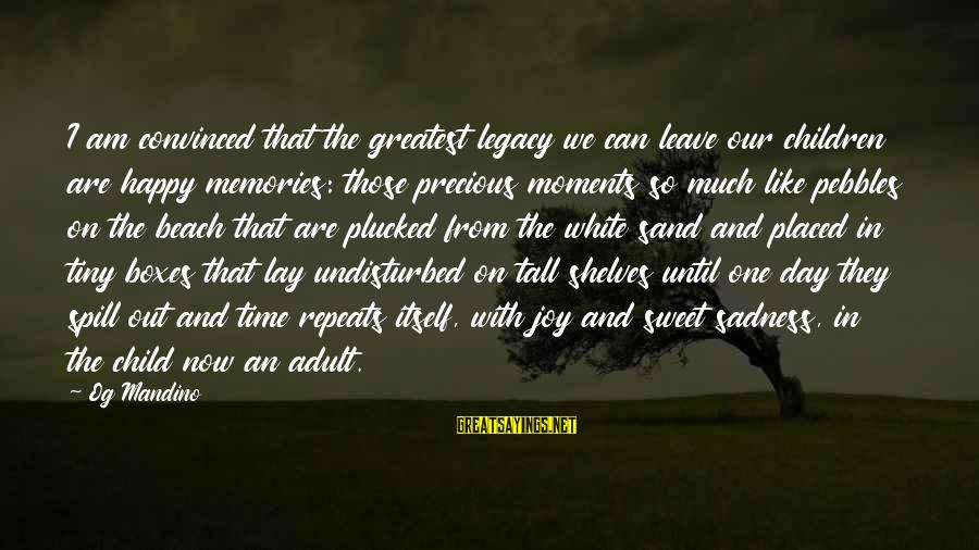 Sand On The Beach Sayings By Og Mandino: I am convinced that the greatest legacy we can leave our children are happy memories: