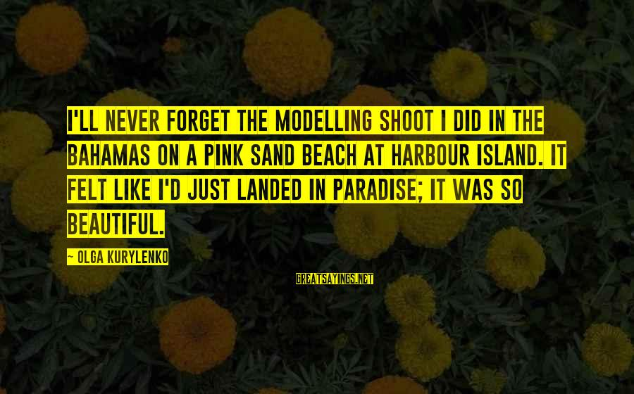 Sand On The Beach Sayings By Olga Kurylenko: I'll never forget the modelling shoot I did in the Bahamas on a pink sand