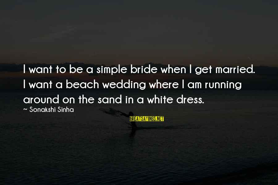 Sand On The Beach Sayings By Sonakshi Sinha: I want to be a simple bride when I get married. I want a beach