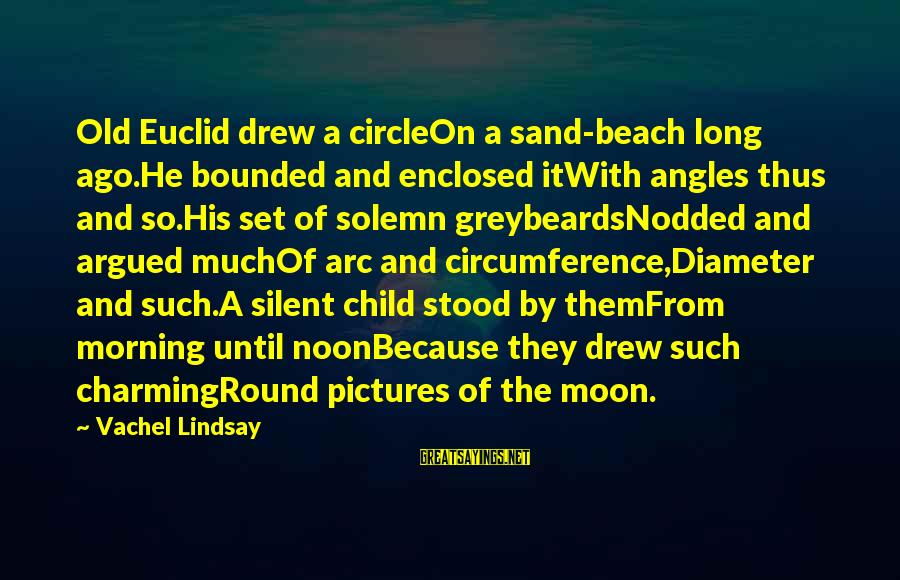 Sand On The Beach Sayings By Vachel Lindsay: Old Euclid drew a circleOn a sand-beach long ago.He bounded and enclosed itWith angles thus