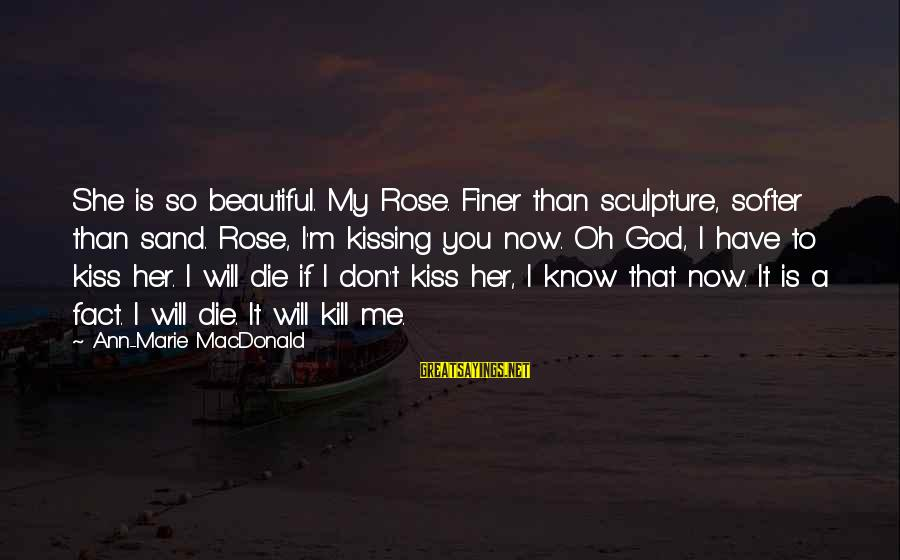 Sand Sculpture Sayings By Ann-Marie MacDonald: She is so beautiful. My Rose. Finer than sculpture, softer than sand. Rose, I'm kissing