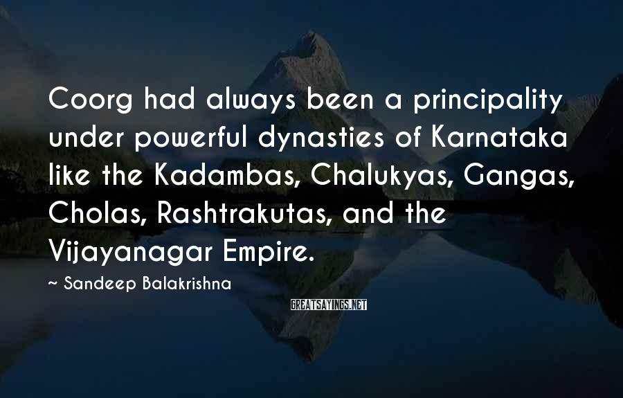Sandeep Balakrishna Sayings: Coorg had always been a principality under powerful dynasties of Karnataka like the Kadambas, Chalukyas,