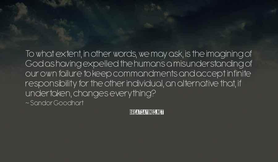 Sandor Goodhart Sayings: To what extent, in other words, we may ask, is the imagining of God as
