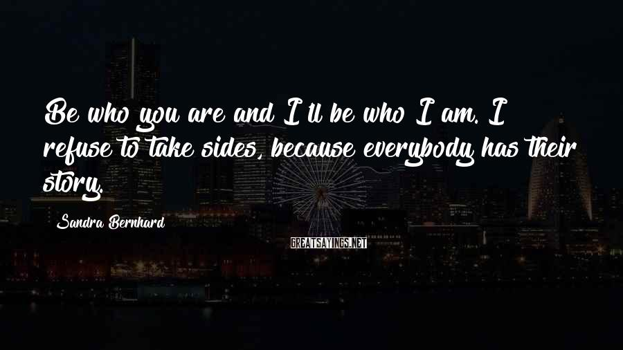 Sandra Bernhard Sayings: Be who you are and I'll be who I am. I refuse to take sides,