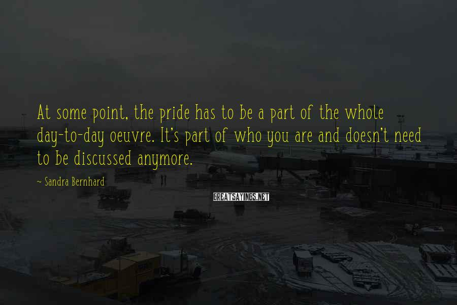 Sandra Bernhard Sayings: At some point, the pride has to be a part of the whole day-to-day oeuvre.