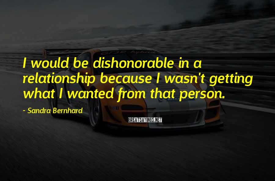 Sandra Bernhard Sayings: I would be dishonorable in a relationship because I wasn't getting what I wanted from