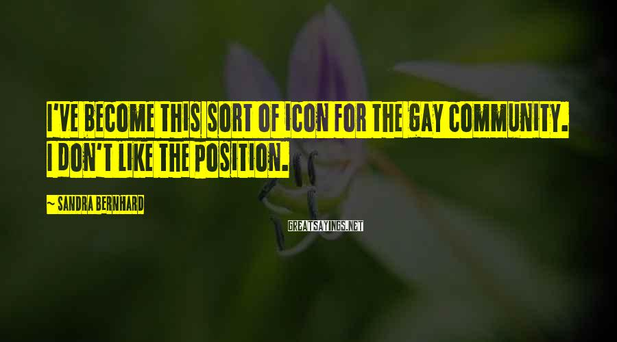 Sandra Bernhard Sayings: I've become this sort of icon for the gay community. I don't like the position.